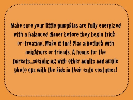 Halloween Tip by Blair Mize, RD: Eat a balanced dinner before trick-or-treating. Plan a potluck with neighbors or friends.